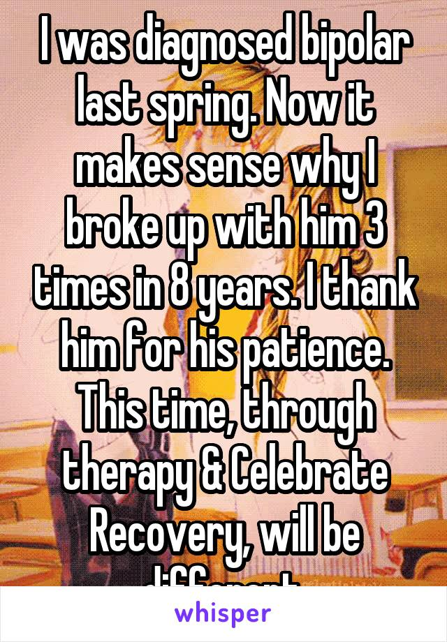 I was diagnosed bipolar last spring. Now it makes sense why I broke up with him 3 times in 8 years. I thank him for his patience. This time, through therapy & Celebrate Recovery, will be different.