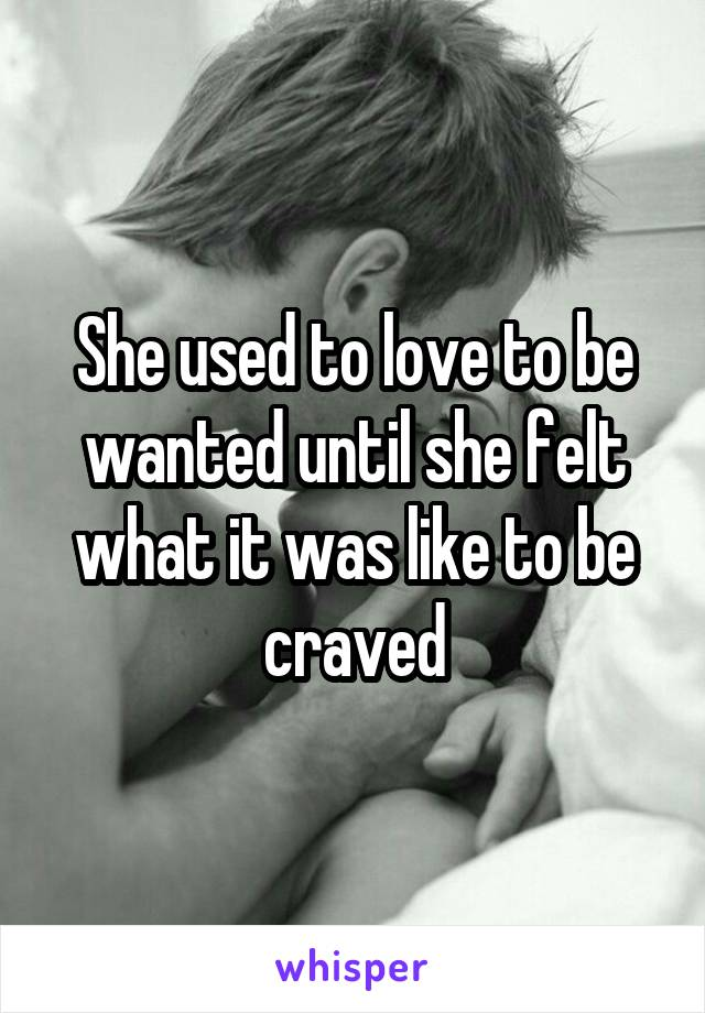 She used to love to be wanted until she felt what it was like to be craved