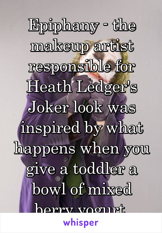 Epiphany - the makeup artist responsible for Heath Ledger's Joker look was inspired by what happens when you give a toddler a bowl of mixed berry yogurt