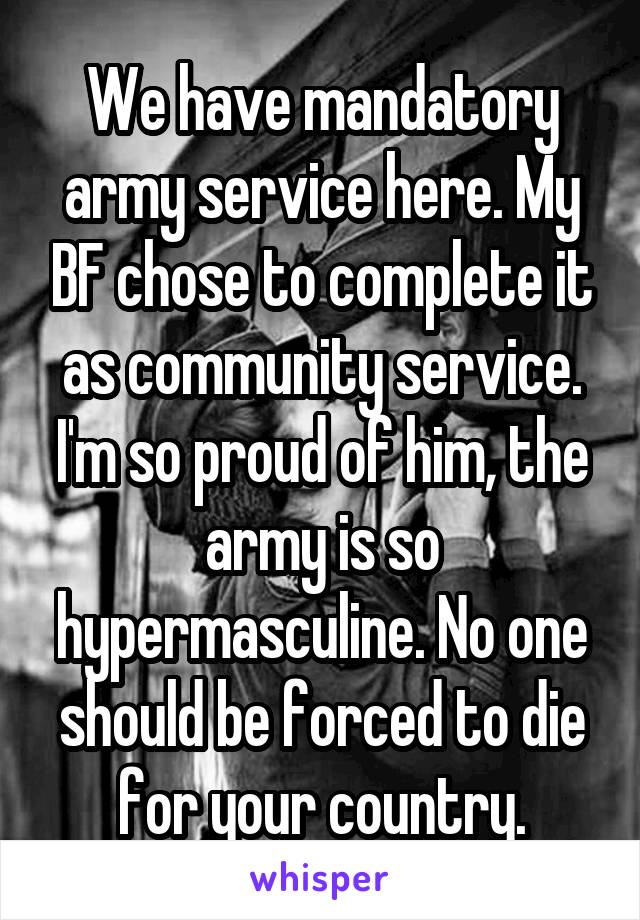We have mandatory army service here. My BF chose to complete it as community service. I'm so proud of him, the army is so hypermasculine. No one should be forced to die for your country.
