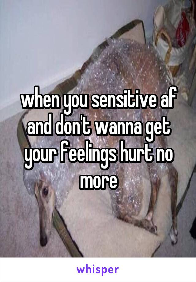 when you sensitive af and don't wanna get your feelings hurt no more