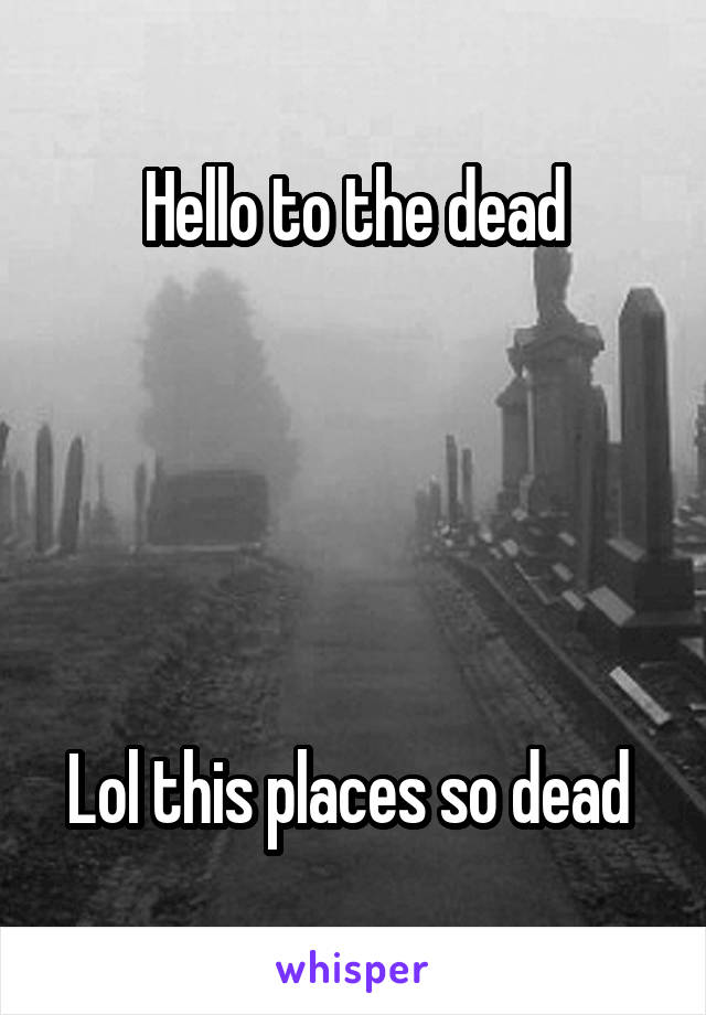 Hello to the dead      Lol this places so dead