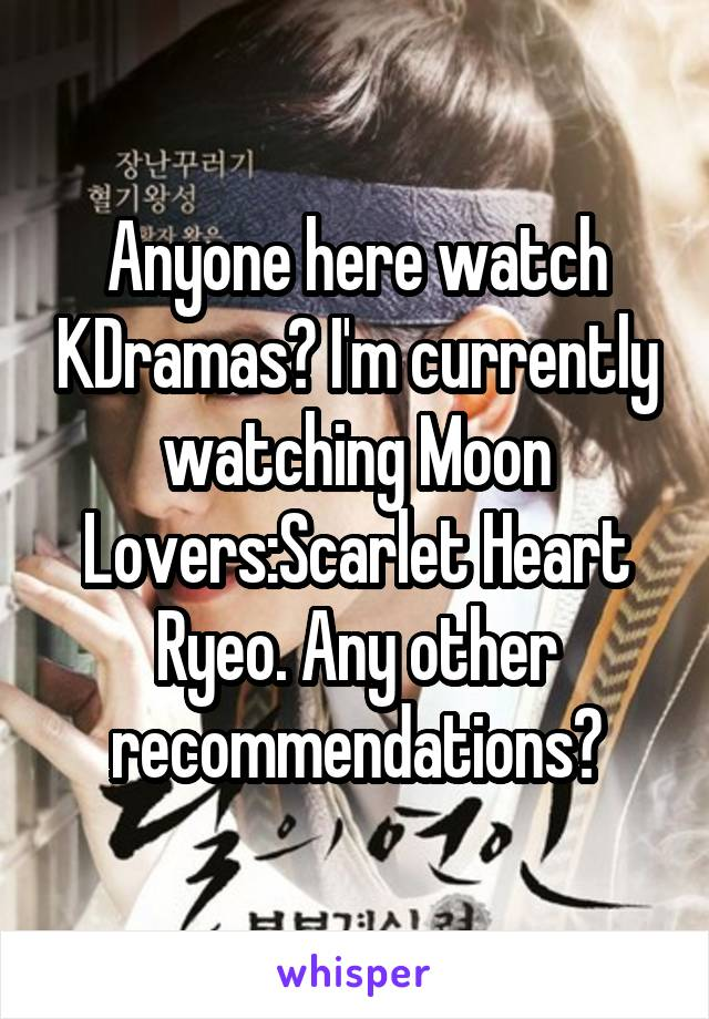 Anyone here watch KDramas? I'm currently watching Moon Lovers:Scarlet Heart Ryeo. Any other recommendations?