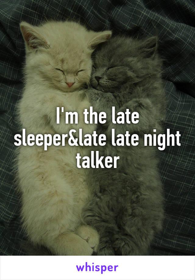 I'm the late sleeper&late late night talker