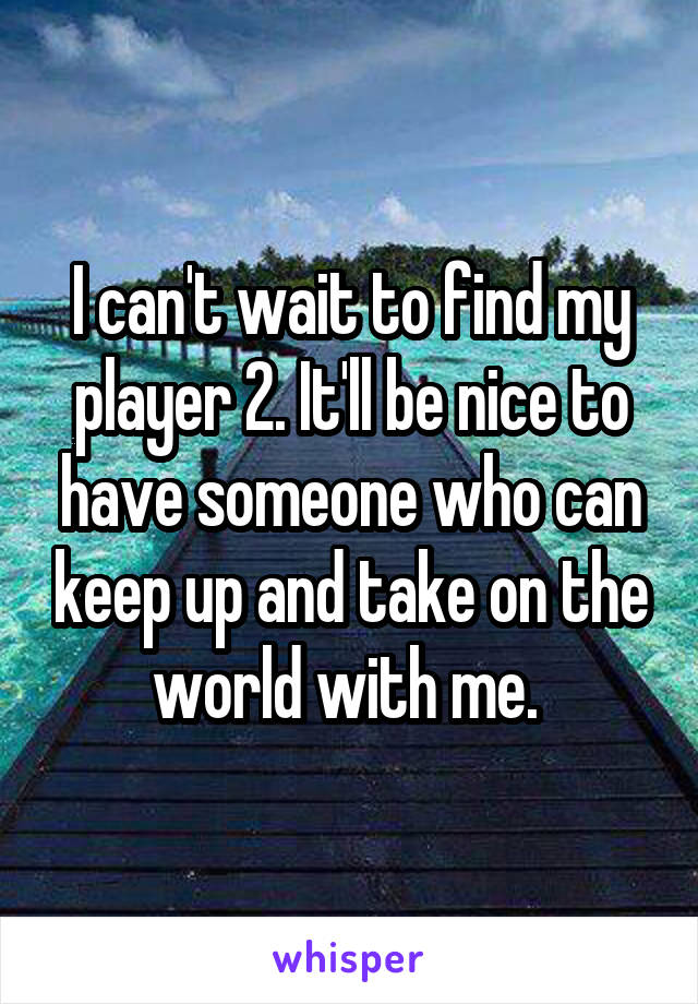 I can't wait to find my player 2. It'll be nice to have someone who can keep up and take on the world with me.