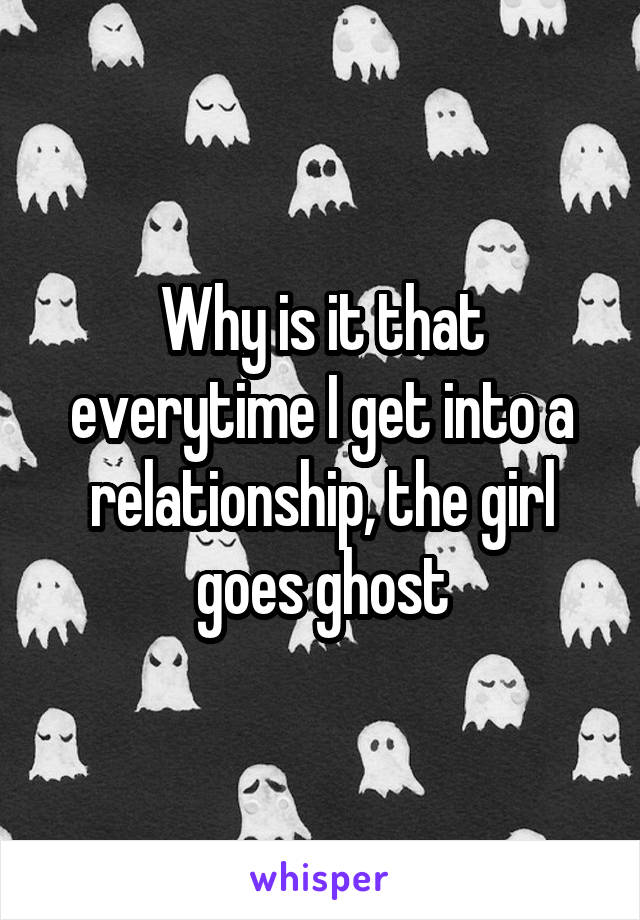Why is it that everytime I get into a relationship, the girl goes ghost