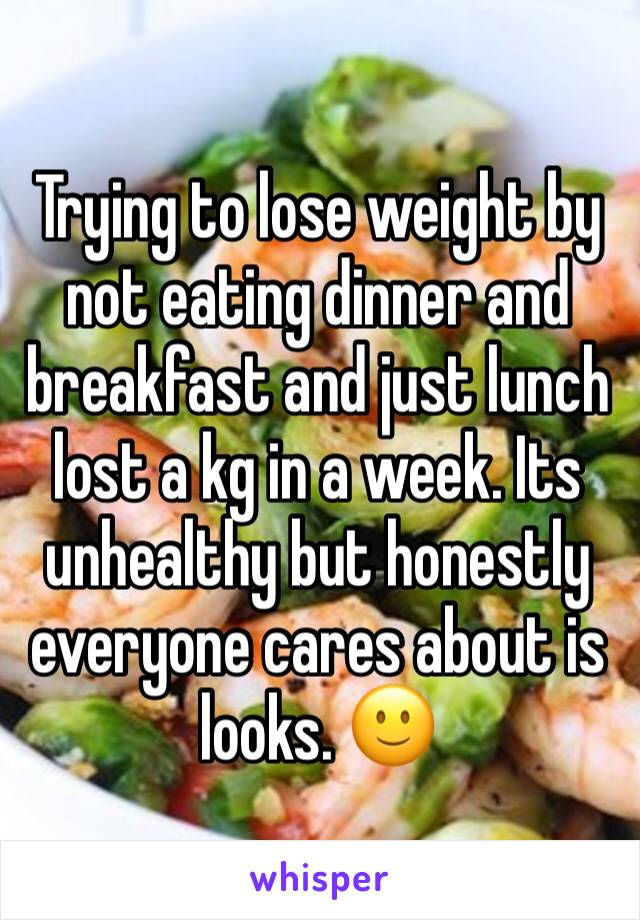 Trying to lose weight by not eating dinner and breakfast and just lunch lost a kg in a week. Its unhealthy but honestly everyone cares about is looks. 🙂