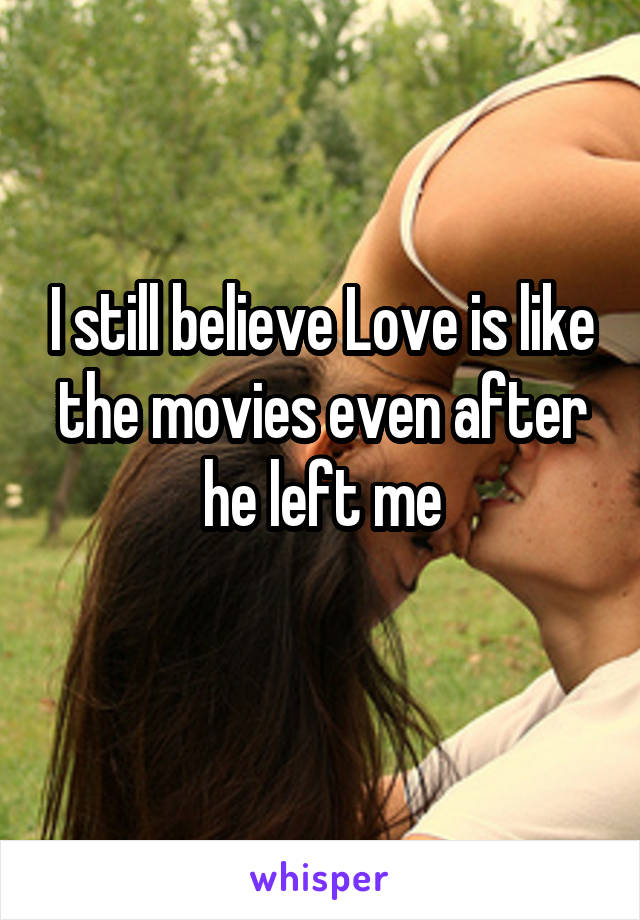 I still believe Love is like the movies even after he left me