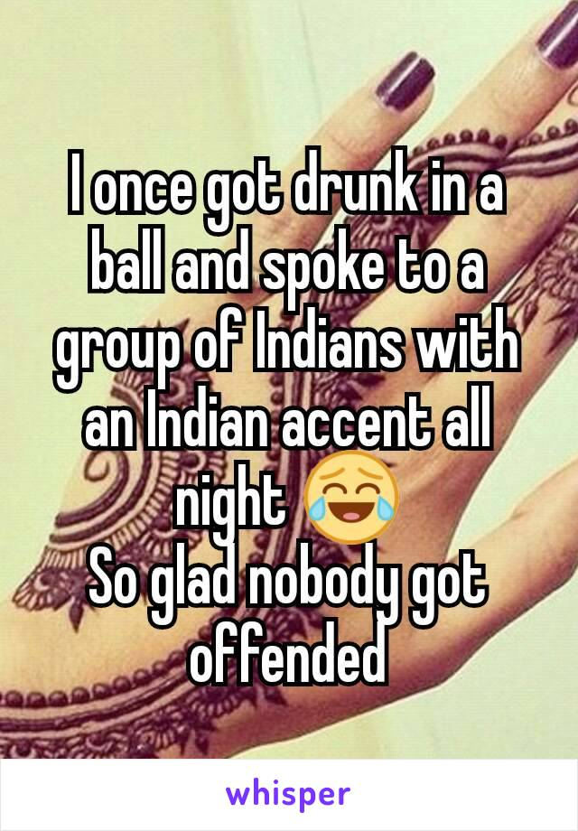 I once got drunk in a ball and spoke to a group of Indians with an Indian accent all night 😂 So glad nobody got offended