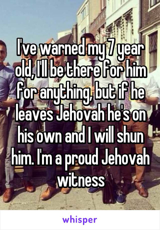 I've warned my 7 year old, I'll be there for him for anything, but if he leaves Jehovah he's on his own and I will shun him. I'm a proud Jehovah witness