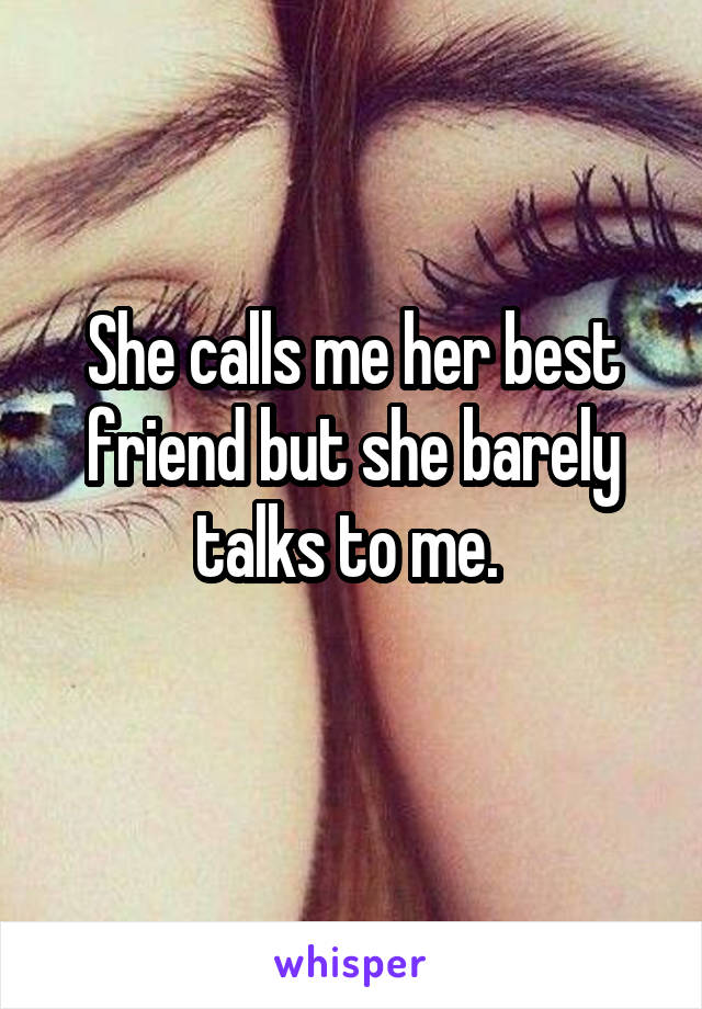 She calls me her best friend but she barely talks to me.