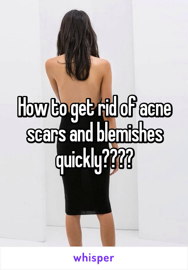 How to get rid of acne scars and blemishes quickly????