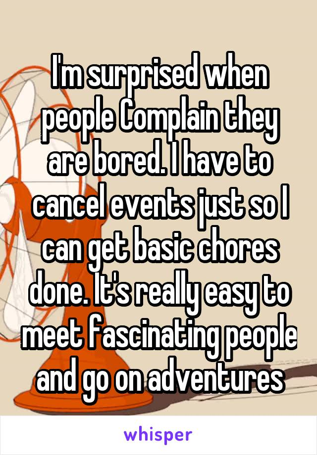 I'm surprised when people Complain they are bored. I have to cancel events just so I can get basic chores done. It's really easy to meet fascinating people and go on adventures