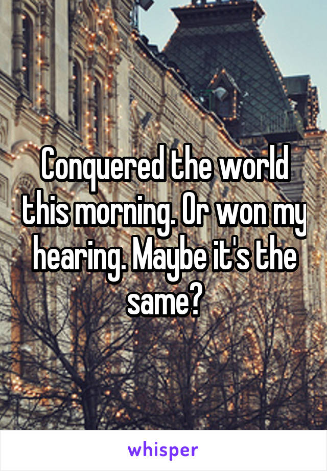 Conquered the world this morning. Or won my hearing. Maybe it's the same?