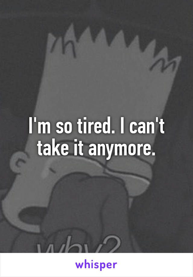 I'm so tired. I can't take it anymore.