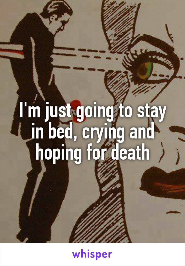 I'm just going to stay in bed, crying and hoping for death