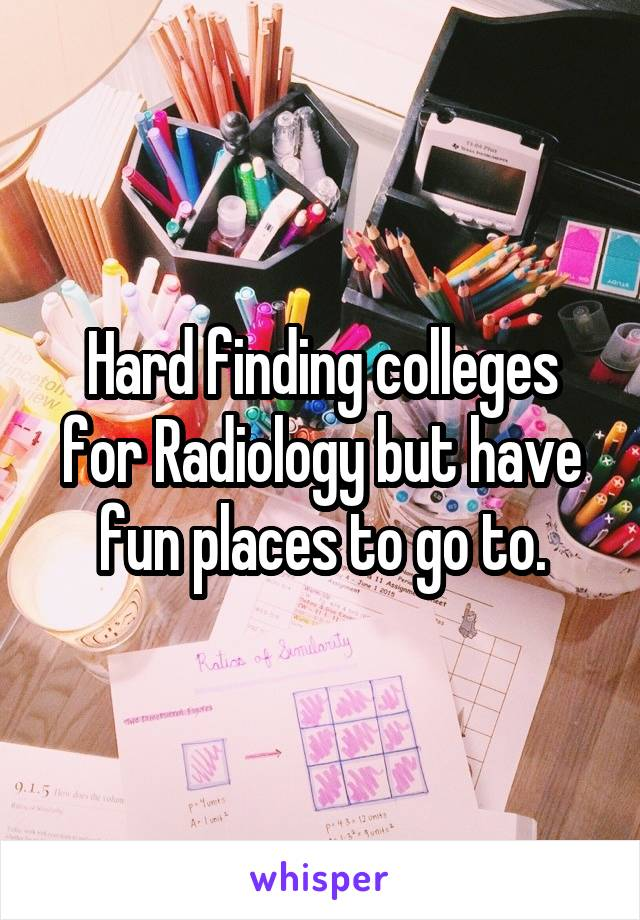 Hard finding colleges for Radiology but have fun places to go to.