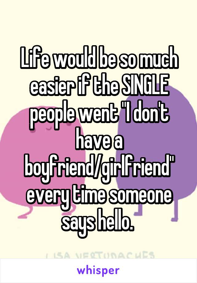 """Life would be so much easier if the SINGLE people went """"I don't have a boyfriend/girlfriend"""" every time someone says hello."""