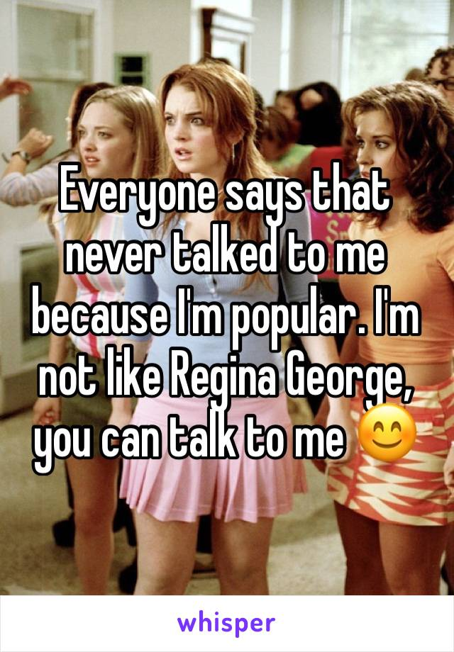 Everyone says that never talked to me because I'm popular. I'm not like Regina George, you can talk to me 😊