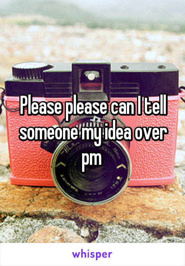 Please please can I tell someone my idea over pm