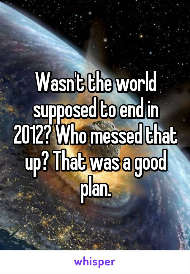 Wasn't the world supposed to end in 2012? Who messed that up? That was a good plan.