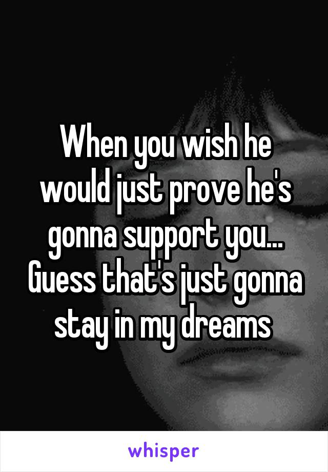 When you wish he would just prove he's gonna support you... Guess that's just gonna stay in my dreams