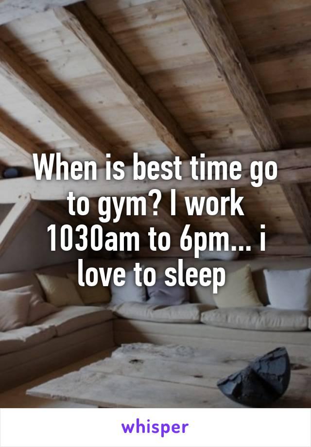 When is best time go to gym? I work 1030am to 6pm... i love to sleep