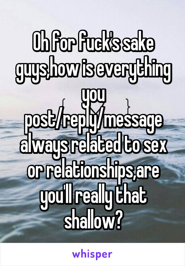 Oh for fuck's sake guys,how is everything you post/reply/message always related to sex or relationships,are you'll really that shallow?