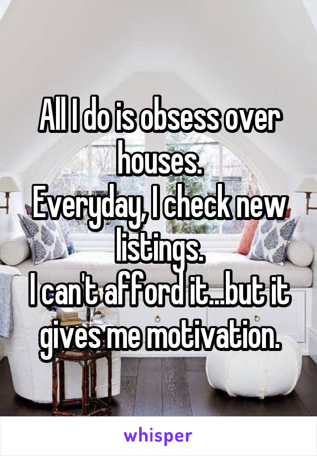 All I do is obsess over houses. Everyday, I check new listings. I can't afford it...but it gives me motivation.