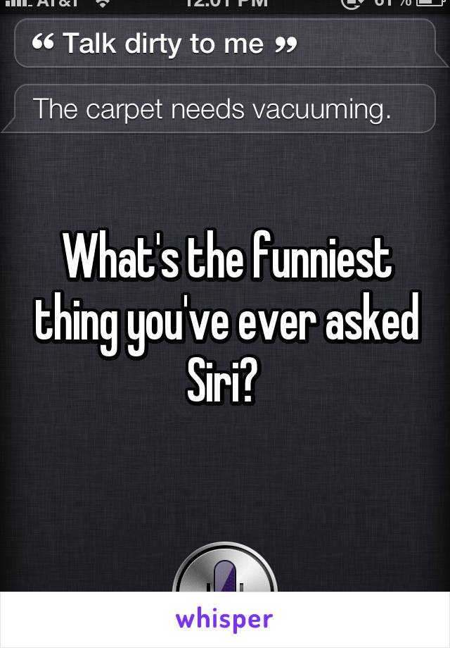 What's the funniest thing you've ever asked Siri?