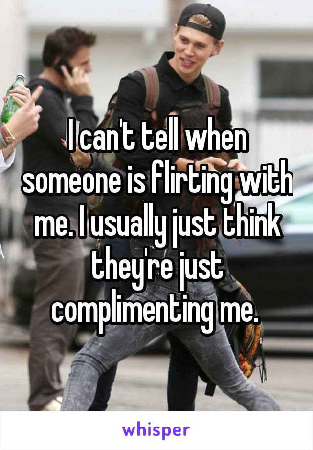 I can't tell when someone is flirting with me. I usually just think they're just complimenting me.