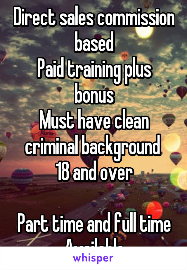 Direct sales commission based Paid training plus bonus Must have clean criminal background  18 and over  Part time and full time Available
