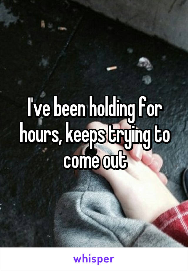 I've been holding for hours, keeps trying to come out