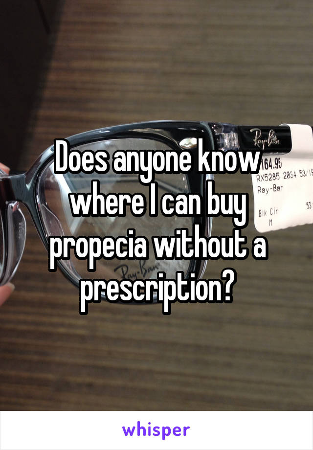 Does anyone know where I can buy propecia without a prescription?