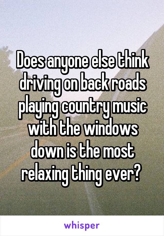 Does anyone else think driving on back roads playing country music with the windows down is the most relaxing thing ever?