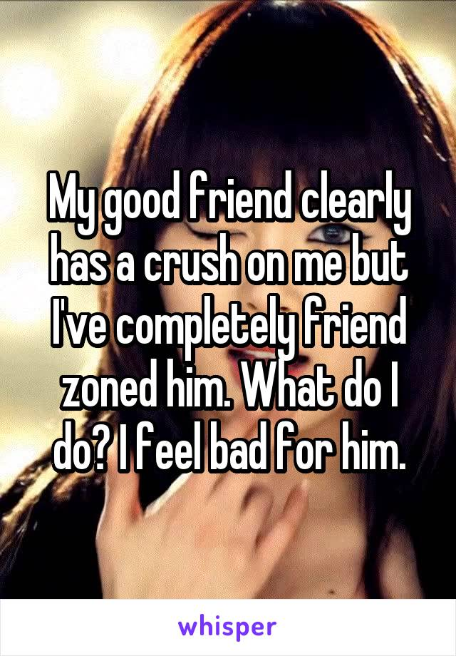 My good friend clearly has a crush on me but I've completely friend zoned him. What do I do? I feel bad for him.