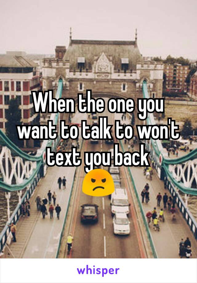 When the one you want to talk to won't text you back 😡