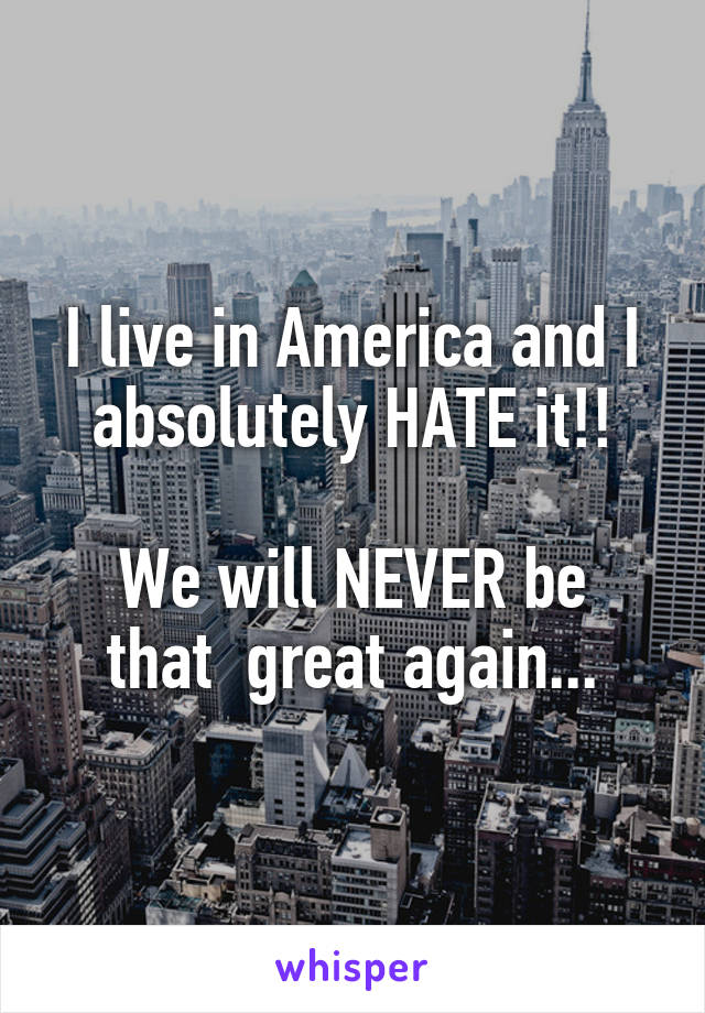 I live in America and I absolutely HATE it!!  We will NEVER be that  great again...