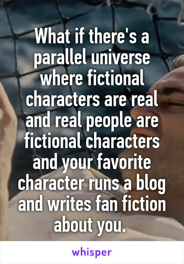 What if there's a parallel universe where fictional characters are real and real people are fictional characters and your favorite character runs a blog and writes fan fiction about you.