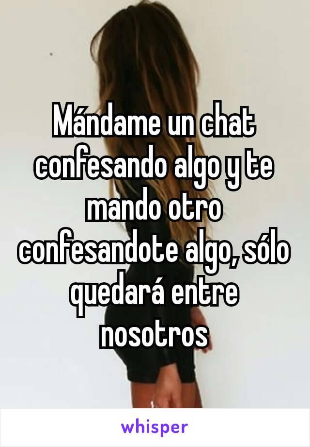 Mándame un chat confesando algo y te mando otro confesandote algo, sólo quedará entre nosotros