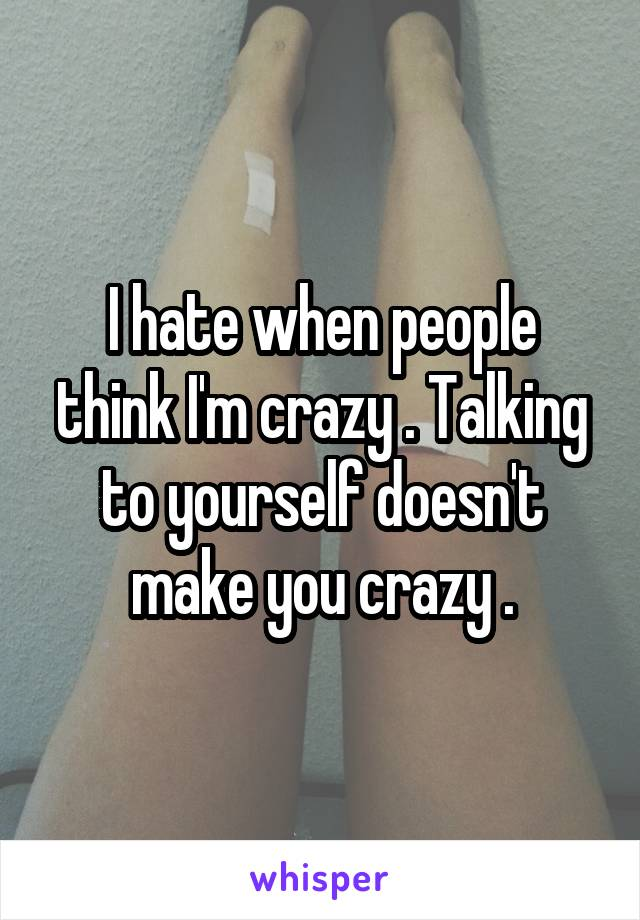 I hate when people think I'm crazy . Talking to yourself doesn't make you crazy .