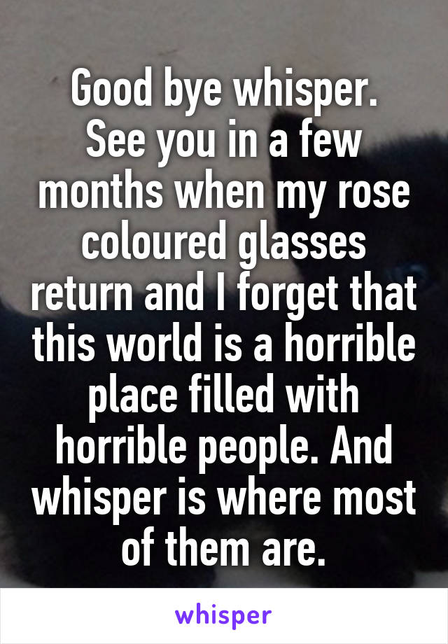 Good bye whisper. See you in a few months when my rose coloured glasses return and I forget that this world is a horrible place filled with horrible people. And whisper is where most of them are.