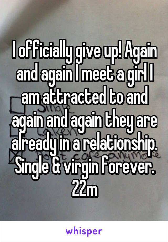 I officially give up! Again and again I meet a girl I am attracted to and again and again they are already in a relationship. Single & virgin forever. 22m