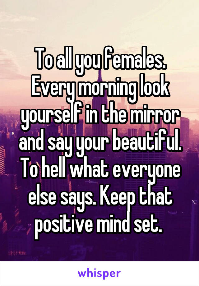 To all you females. Every morning look yourself in the mirror and say your beautiful. To hell what everyone else says. Keep that positive mind set.