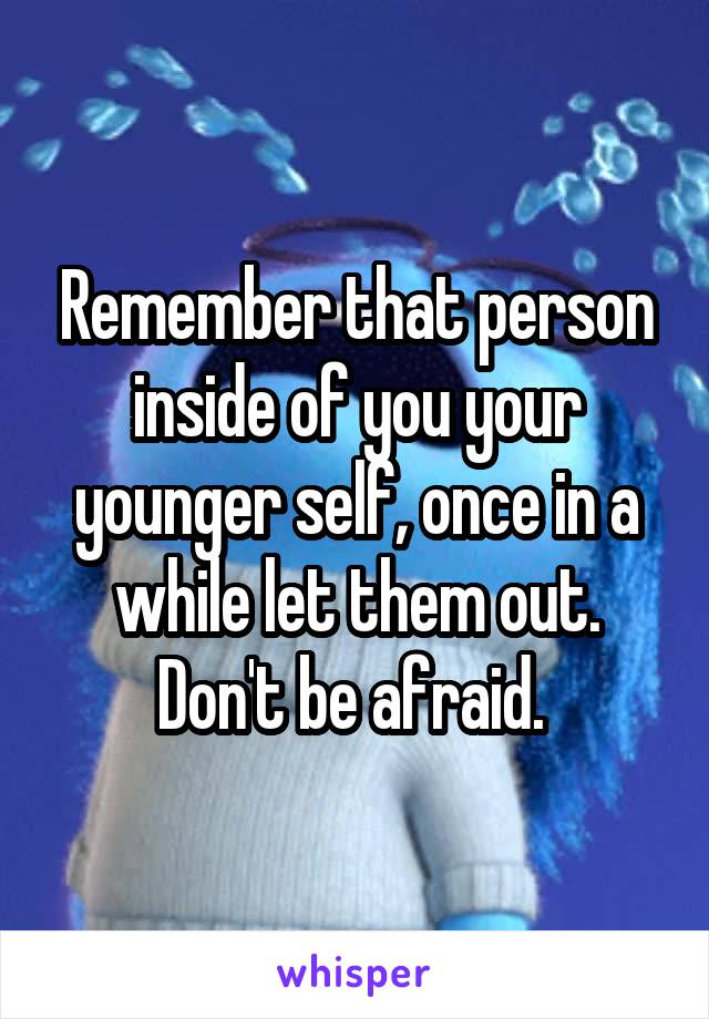 Remember that person inside of you your younger self, once in a while let them out. Don't be afraid.