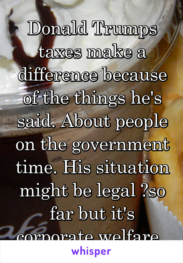 Donald Trumps taxes make a difference because of the things he's said. About people on the government time. His situation might be legal ?so far but it's corporate welfare.
