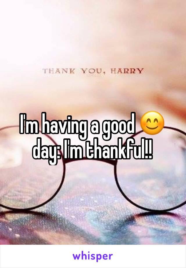 I'm having a good 😊 day: I'm thankful!!