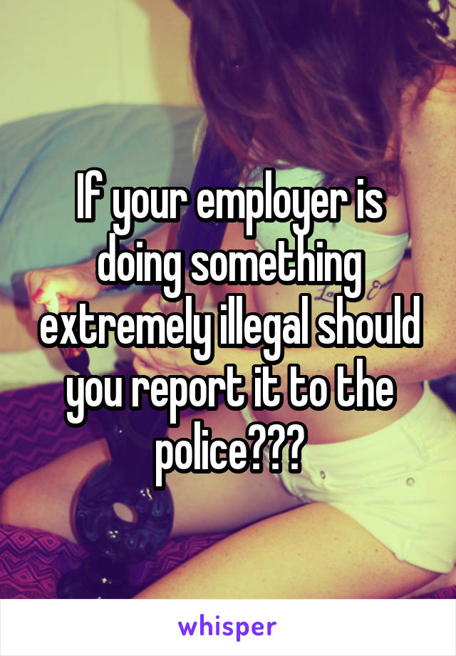 If your employer is doing something extremely illegal should you report it to the police???
