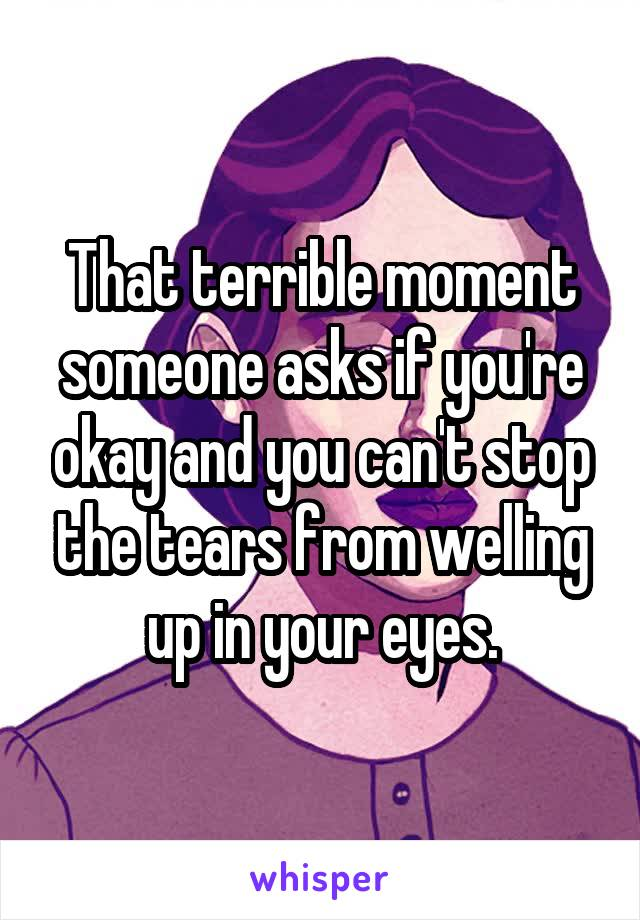 That terrible moment someone asks if you're okay and you can't stop the tears from welling up in your eyes.