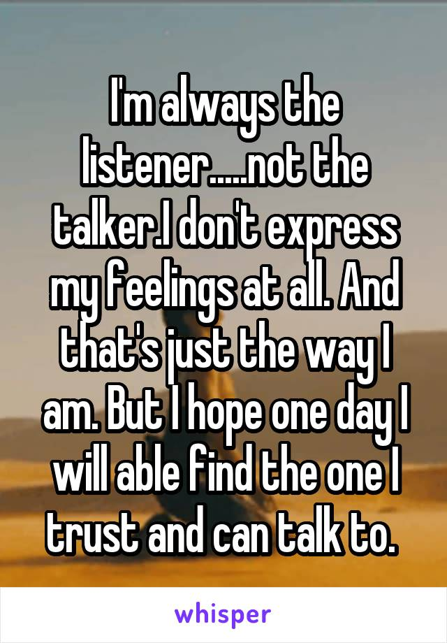 I'm always the listener.....not the talker.I don't express my feelings at all. And that's just the way I am. But I hope one day I will able find the one I trust and can talk to.